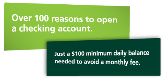 Over 100 reasons to open a checking account. Just $100 minimum daily balance needed to avoid a monthly fee.