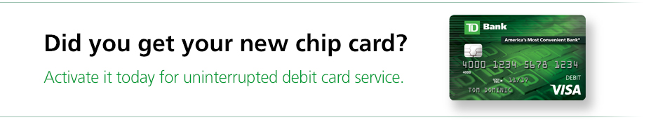 Did you get your new chip card? Activate it today for uninterrupted debit card service.