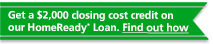 Get a $2,000 closing cost credit on our HomeReady Loan