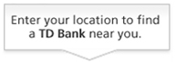 Enter your location to find a TD Bank near you.