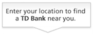 Enter your location to find a TD Bank near you